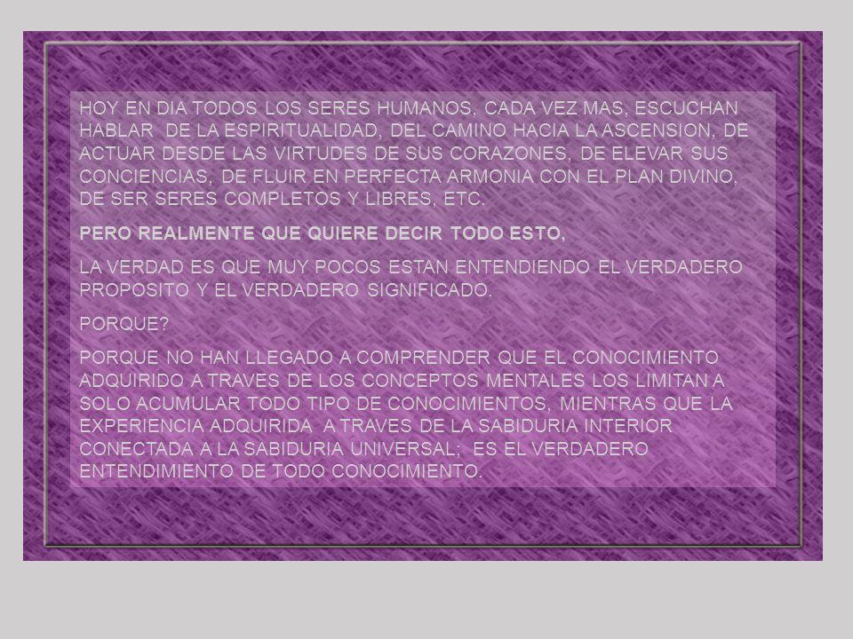 HOY EN DIA TODOS LOS SERES HUMANOS, CADA VEZ MAS, ESCUCHAN HABLAR DE LA ESPIRITUALIDAD, DEL CAMINO HACIA LA ASCENSION, DE ACTUAR DESDE LAS VIRTUDES DE SUS CORAZONES, DE ELEVAR SUS CONCIENCIAS, DE FLUIR EN PERFECTA ARMONIA CON EL PLAN DIVINO, DE SER SERES COMPLETOS Y LIBRES, ETC.