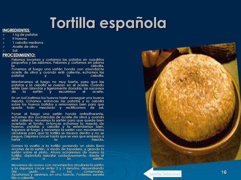 16 Tortilla española INGREDIENTES: 1 kg de patatas 1 kg de patatas 9 huevos 9 huevos 1 cebolla mediana 1 cebolla mediana Aceite de oliva Aceite de oliva Sal SalPROCEDIMIENTO: Pelamos lavamos y cortamos las patatas en cuadritos pequeños y las salamos.