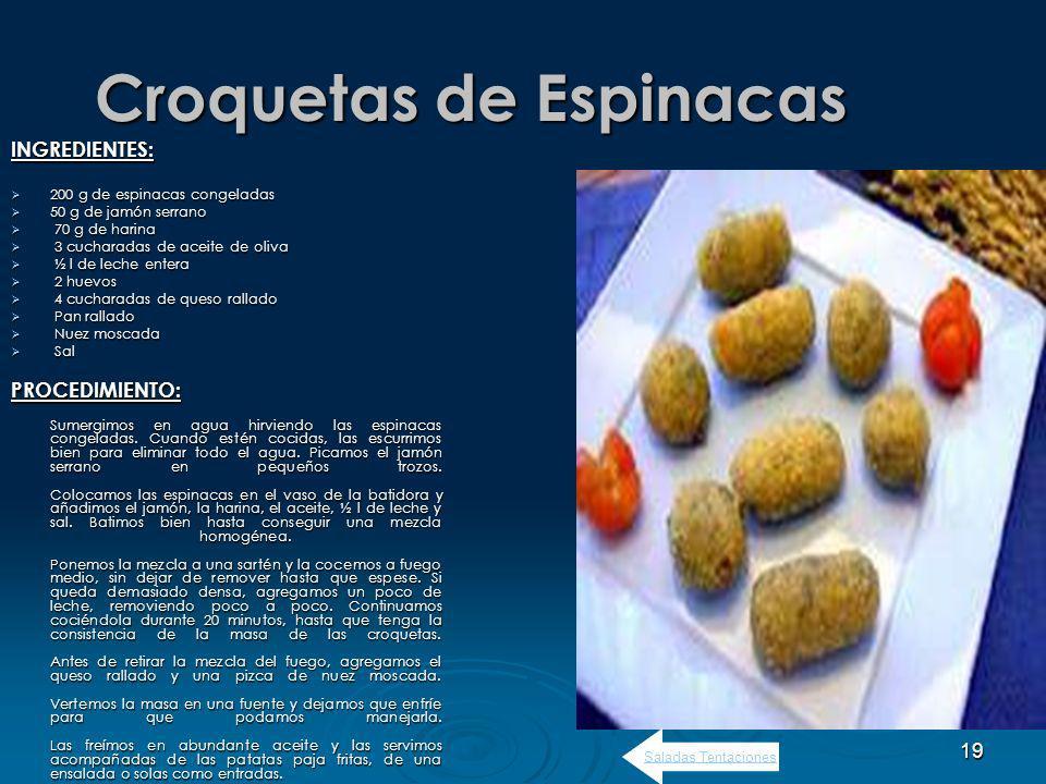 19 Croquetas de Espinacas INGREDIENTES: 200 g de espinacas congeladas 200 g de espinacas congeladas 50 g de jamón serrano 50 g de jamón serrano 70 g de harina 70 g de harina 3 cucharadas de aceite de oliva 3 cucharadas de aceite de oliva ½ l de leche entera ½ l de leche entera 2 huevos 2 huevos 4 cucharadas de queso rallado 4 cucharadas de queso rallado Pan rallado Pan rallado Nuez moscada Nuez moscada Sal SalPROCEDIMIENTO: Sumergimos en agua hirviendo las espinacas congeladas.
