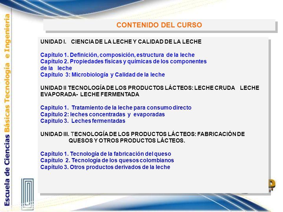 UNIDAD I. CIENCIA DE LA LECHE Y CALIDAD DE LA LECHE Capítulo 1. Definición, composición, estructura de la leche Capítulo 2. Propiedades físicas y quím
