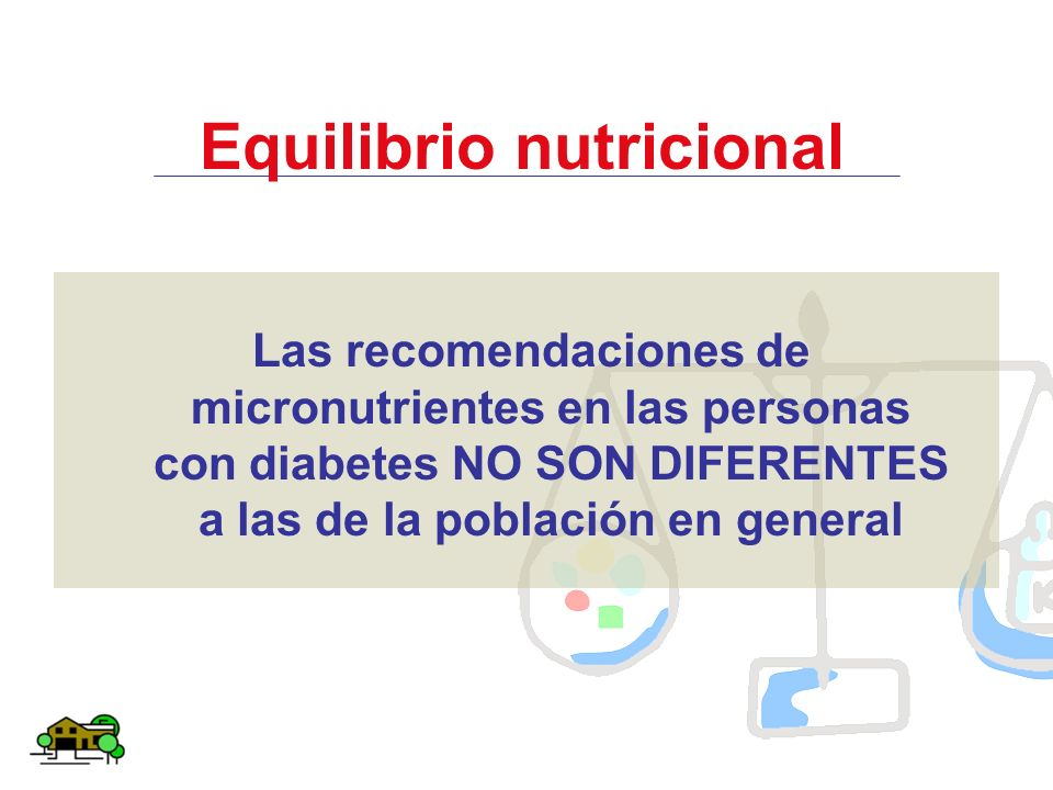 Equilibrio nutricional Las recomendaciones de micronutrientes en las personas con diabetes NO SON DIFERENTES a las de la población en general