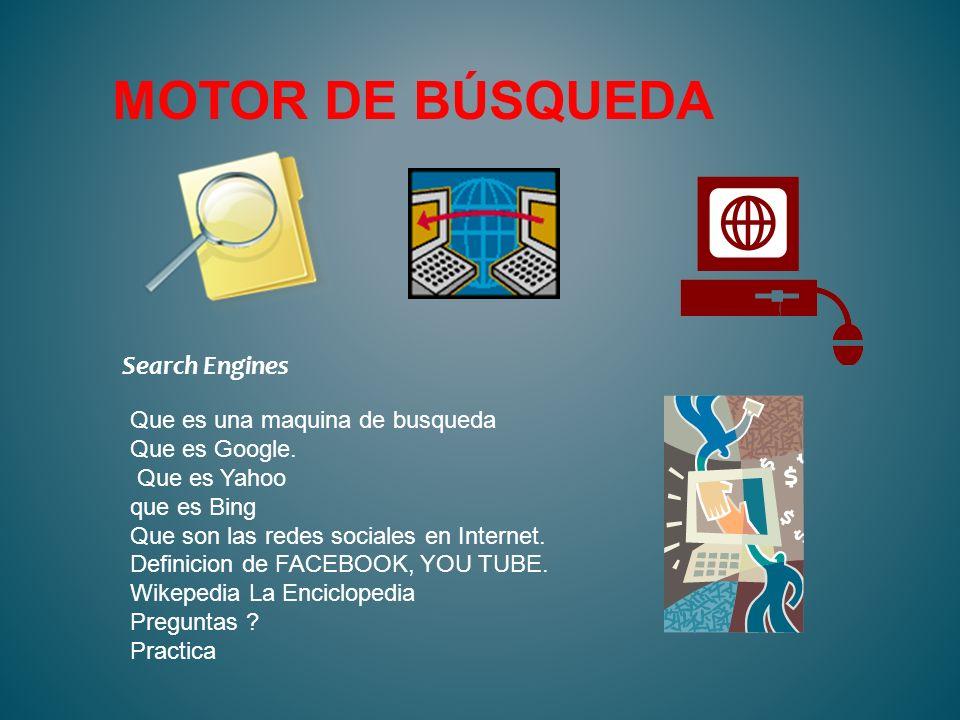 MOTOR DE BÚSQUEDA Search Engines Que es una maquina de busqueda Que es Google. Que es Yahoo que es Bing Que son las redes sociales en Internet. Defini