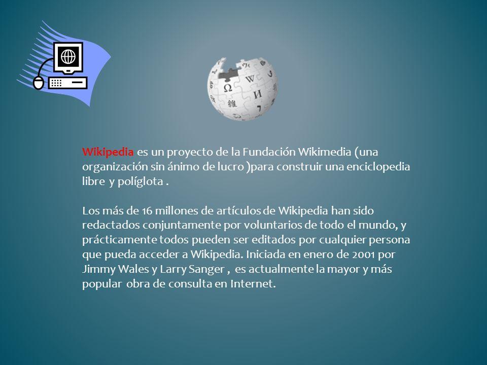 Wikipedia es un proyecto de la Fundación Wikimedia (una organización sin ánimo de lucro )para construir una enciclopedia libre y políglota. Los más de