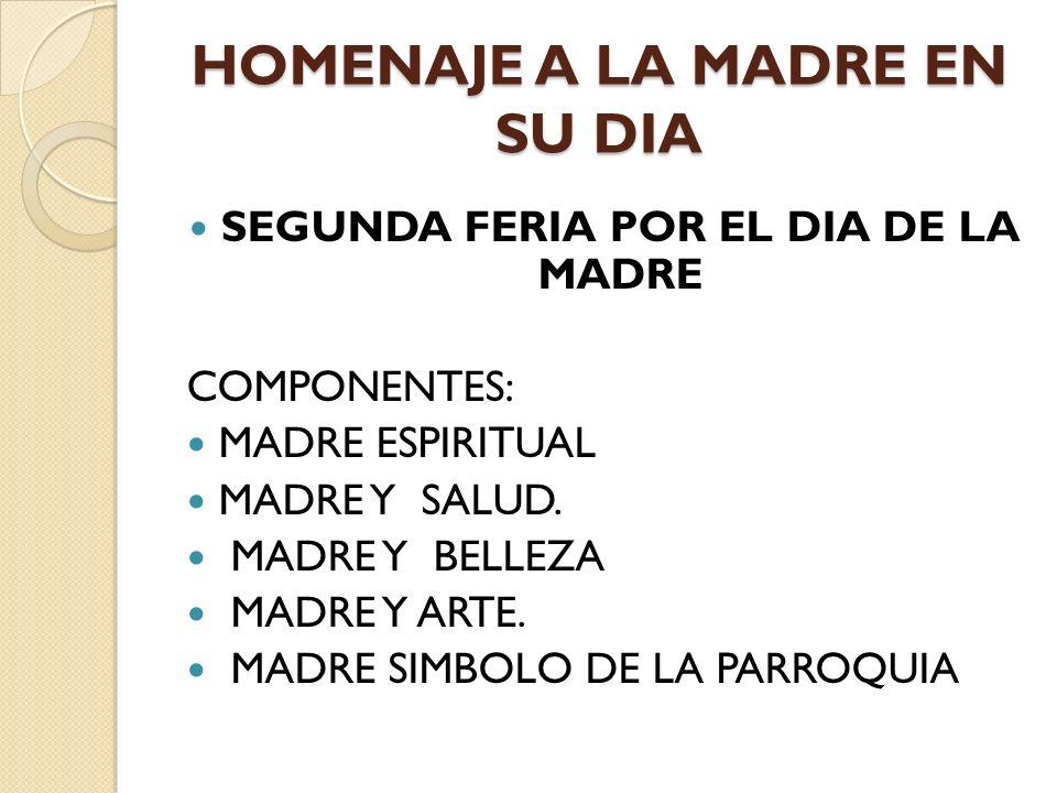 HOMENAJE A LA MADRE EN SU DIA SEGUNDA FERIA POR EL DIA DE LA MADRE COMPONENTES: MADRE ESPIRITUAL MADRE Y SALUD.