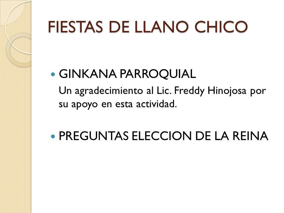FIESTAS DE LLANO CHICO GINKANA PARROQUIAL Un agradecimiento al Lic. Freddy Hinojosa por su apoyo en esta actividad. PREGUNTAS ELECCION DE LA REINA
