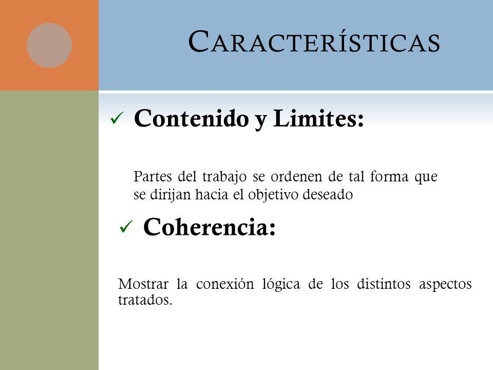 C ARACTERÍSTICAS Contenido y Limites: Partes del trabajo se ordenen de tal forma que se dirijan hacia el objetivo deseado Coherencia: Mostrar la conex