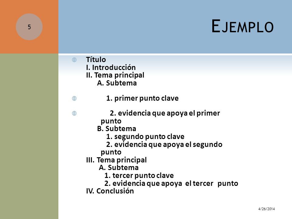 4/26/2014 5 E JEMPLO Título I. Introducción II. Tema principal A. Subtema 1. primer punto clave 2. evidencia que apoya el primer punto B. Subtema 1. s