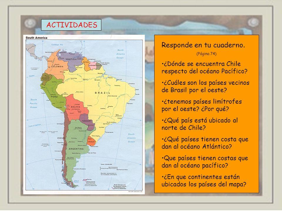 ACTIVIDADES Responde en tu cuaderno. (Página 74) ¿Dónde se encuentra Chile respecto del océano Pacífico? ¿Cuáles son los países vecinos de Brasil por