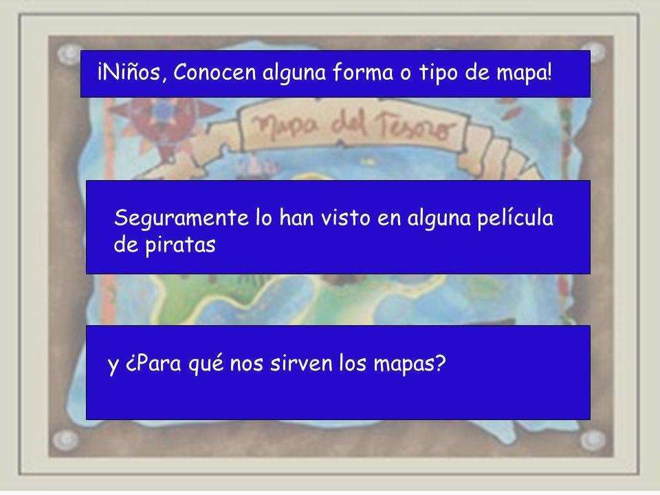 ¡Niños, Conocen alguna forma o tipo de mapa! Seguramente lo han visto en alguna película de piratas y ¿Para qué nos sirven los mapas?
