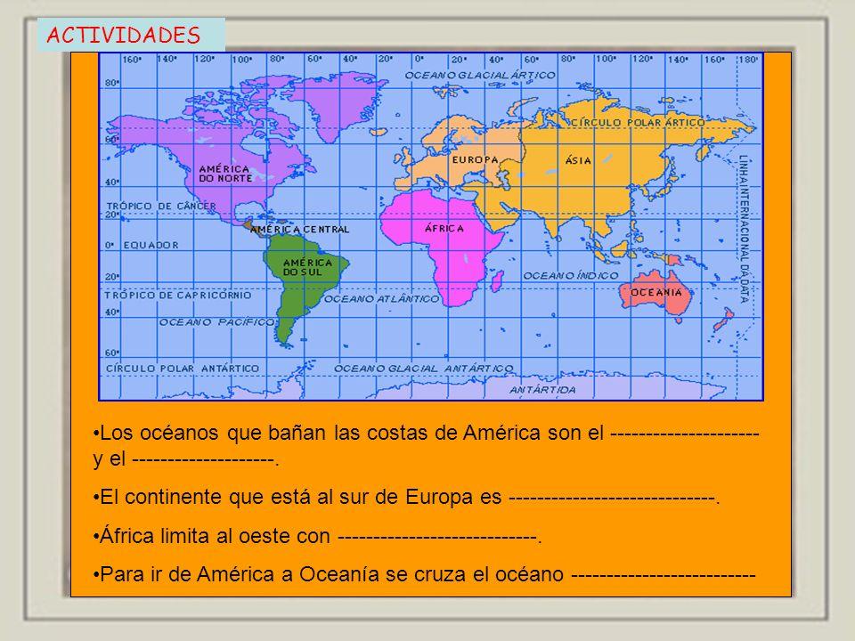 ACTIVIDADES Los océanos que bañan las costas de América son el --------------------- y el --------------------. El continente que está al sur de Europ