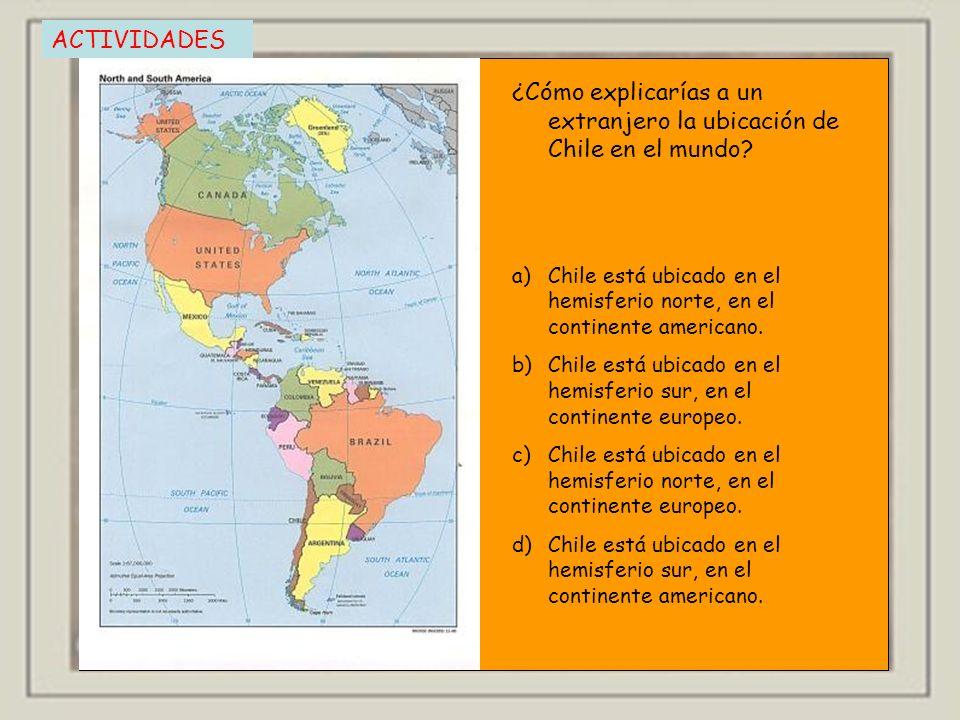 ACTIVIDADES ¿Cómo explicarías a un extranjero la ubicación de Chile en el mundo? a)Chile está ubicado en el hemisferio norte, en el continente america