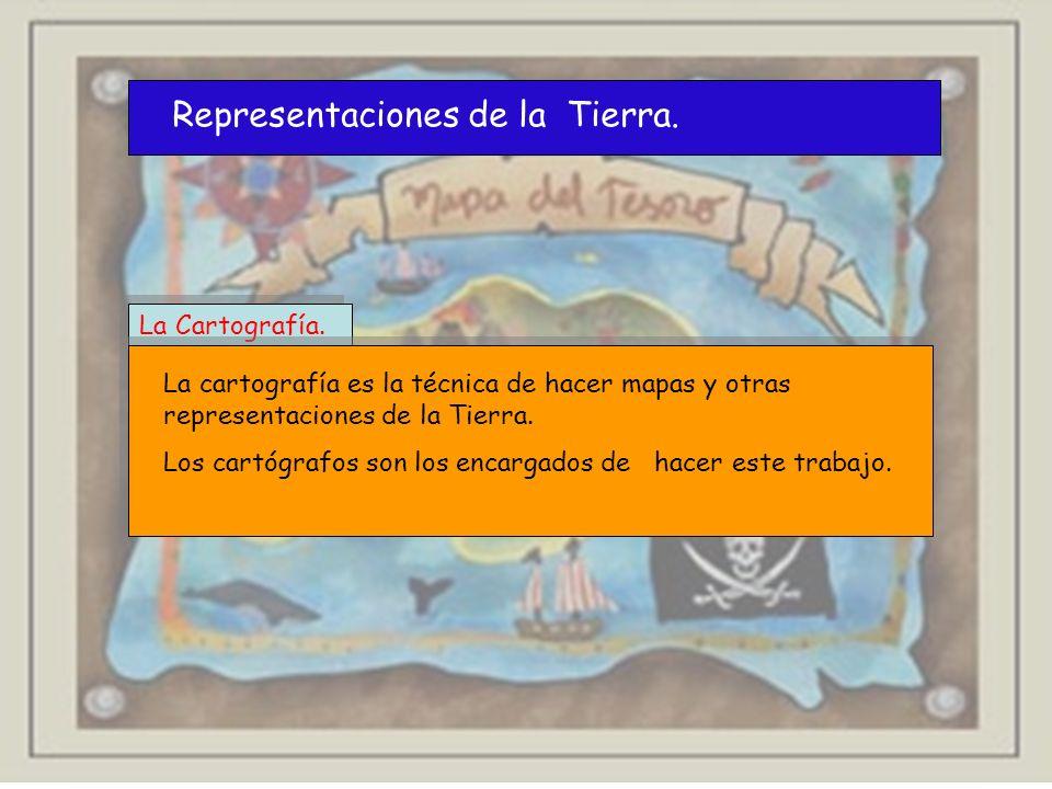 Representaciones de la Tierra. La Cartografía. La cartografía es la técnica de hacer mapas y otras representaciones de la Tierra. Los cartógrafos son