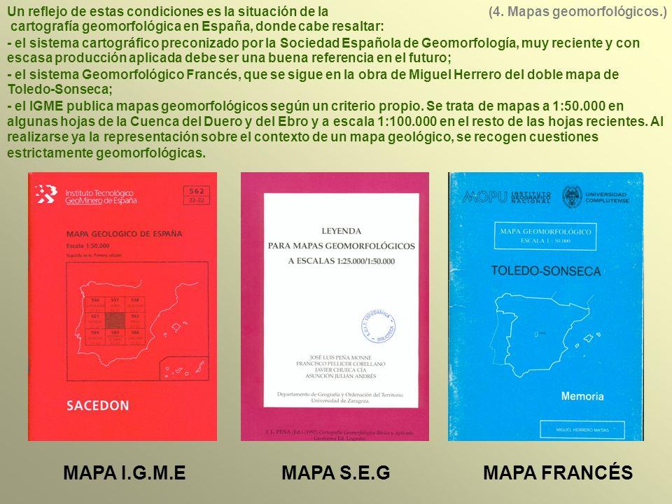MAPA I.G.M.EMAPA S.E.GMAPA FRANCÉS Un reflejo de estas condiciones es la situación de la cartografía geomorfológica en España, donde cabe resaltar: - el sistema cartográfico preconizado por la Sociedad Española de Geomorfología, muy reciente y con escasa producción aplicada debe ser una buena referencia en el futuro; - el sistema Geomorfológico Francés, que se sigue en la obra de Miguel Herrero del doble mapa de Toledo-Sonseca; - el IGME publica mapas geomorfológicos según un criterio propio.