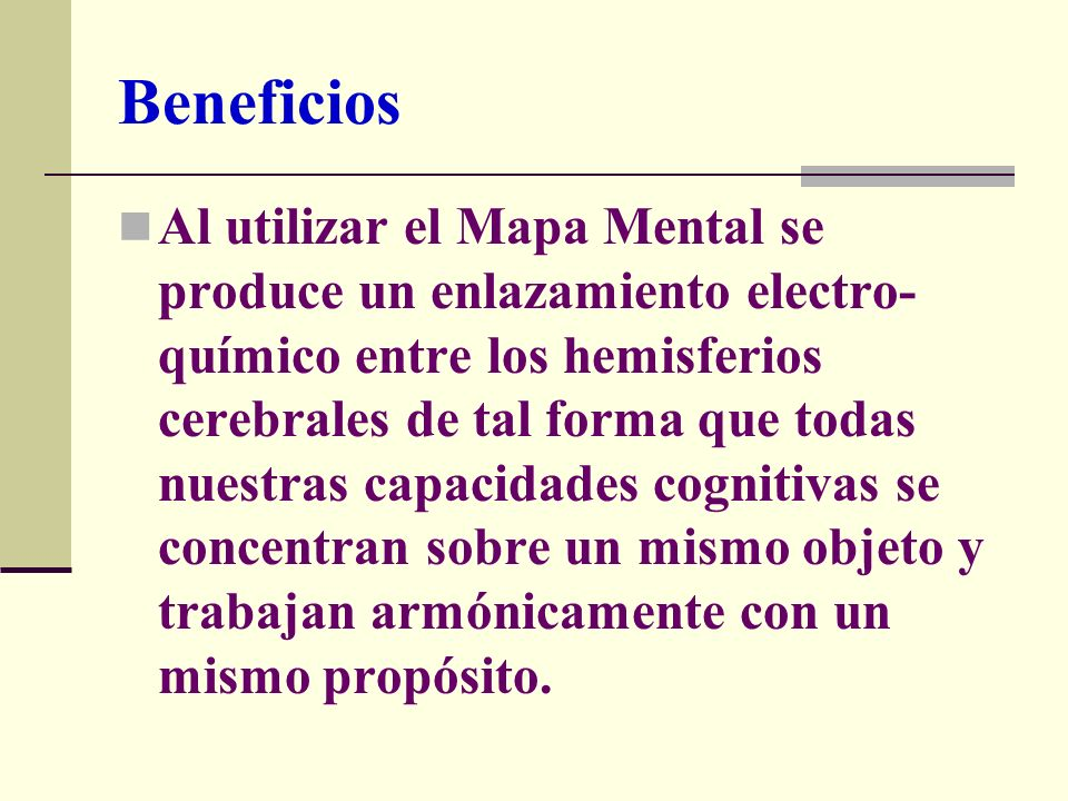 Beneficios Al utilizar el Mapa Mental se produce un enlazamiento electro- químico entre los hemisferios cerebrales de tal forma que todas nuestras cap