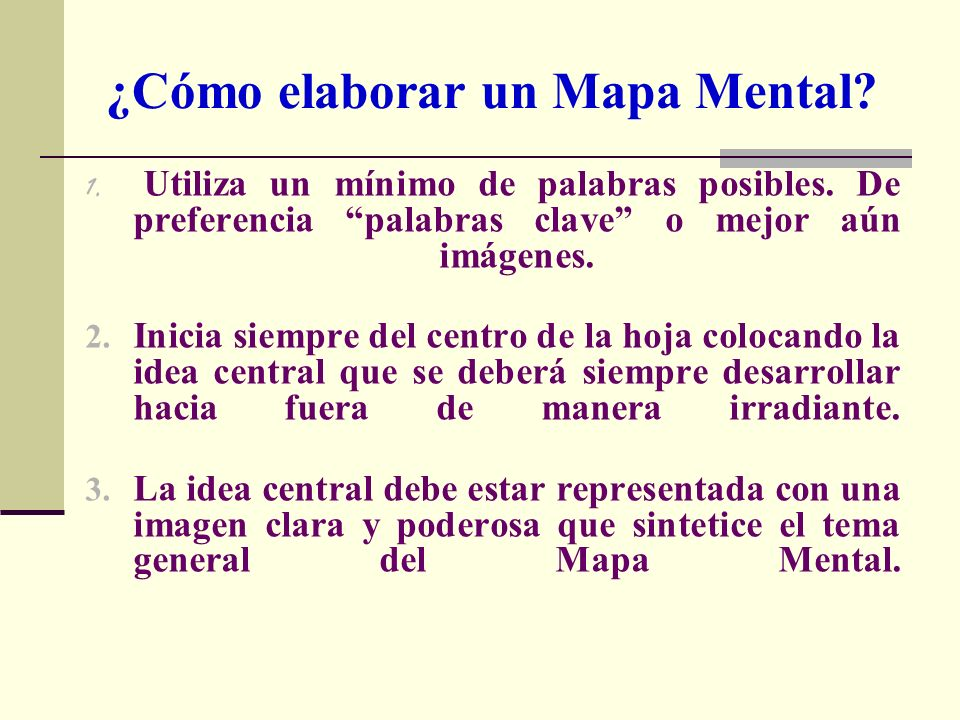 ¿Cómo elaborar un Mapa Mental? 1. U tiliza un mínimo de palabras posibles. De preferencia palabras clave o mejor aún imágenes. 2. Inicia siempre del c
