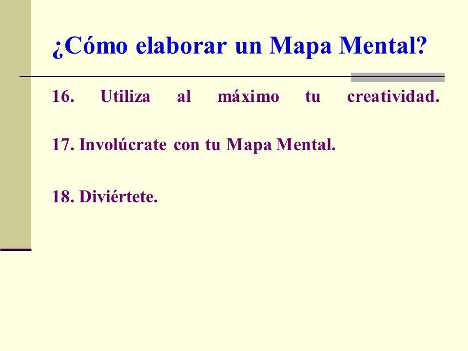 16. Utiliza al máximo tu creatividad. 17. Involúcrate con tu Mapa Mental. 18. Diviértete. ¿Cómo elaborar un Mapa Mental?