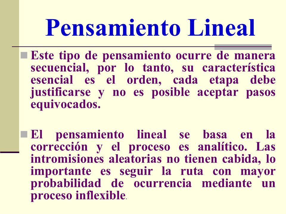 Pensamiento Lineal Este tipo de pensamiento ocurre de manera secuencial, por lo tanto, su característica esencial es el orden, cada etapa debe justifi