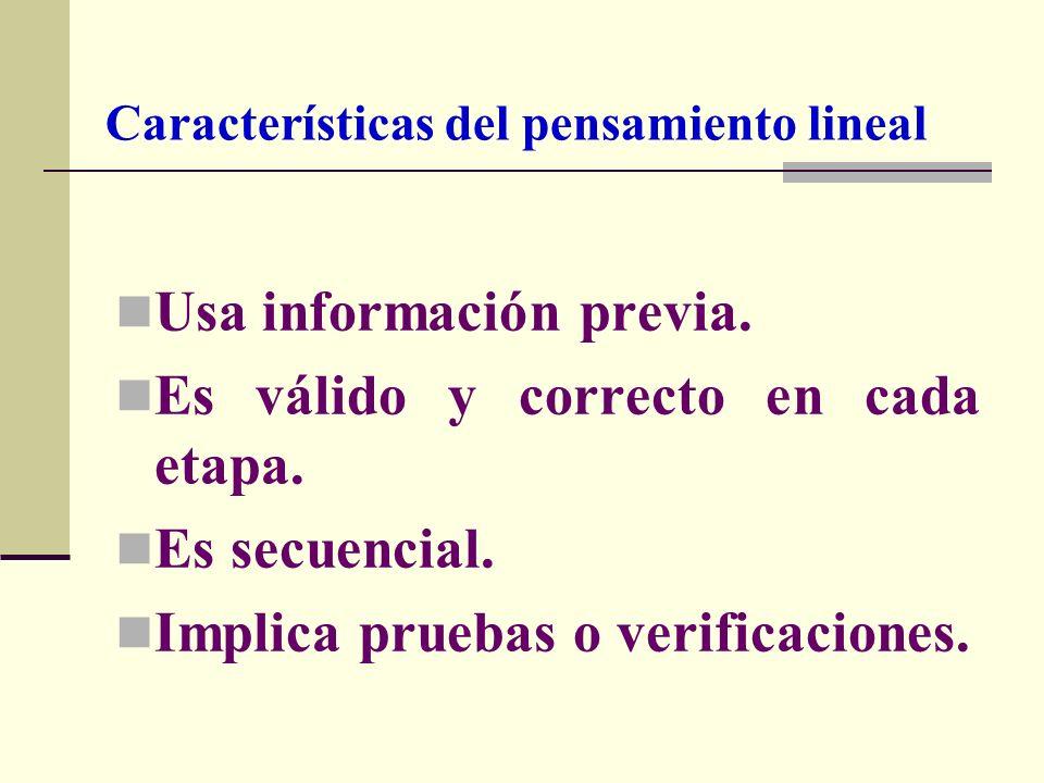 Usa información previa. Es válido y correcto en cada etapa. Es secuencial. Implica pruebas o verificaciones. Características del pensamiento lineal