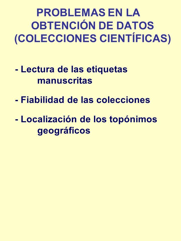 - Lectura de las etiquetas manuscritas - Fiabilidad de las colecciones - Localización de los topónimos geográficos PROBLEMAS EN LA OBTENCIÓN DE DATOS