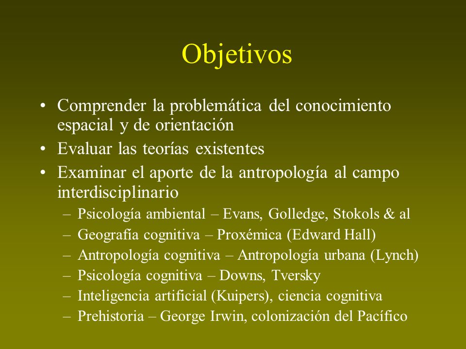 Objetivos Comprender la problemática del conocimiento espacial y de orientación Evaluar las teorías existentes Examinar el aporte de la antropología a