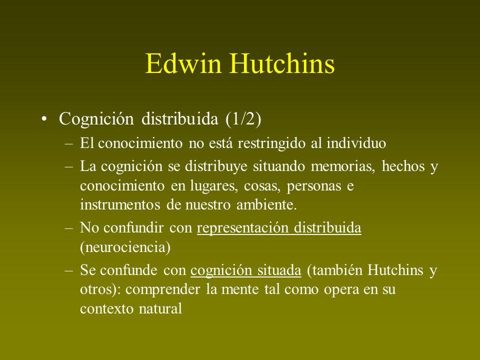 Edwin Hutchins Cognición distribuida (1/2) –El conocimiento no está restringido al individuo –La cognición se distribuye situando memorias, hechos y c