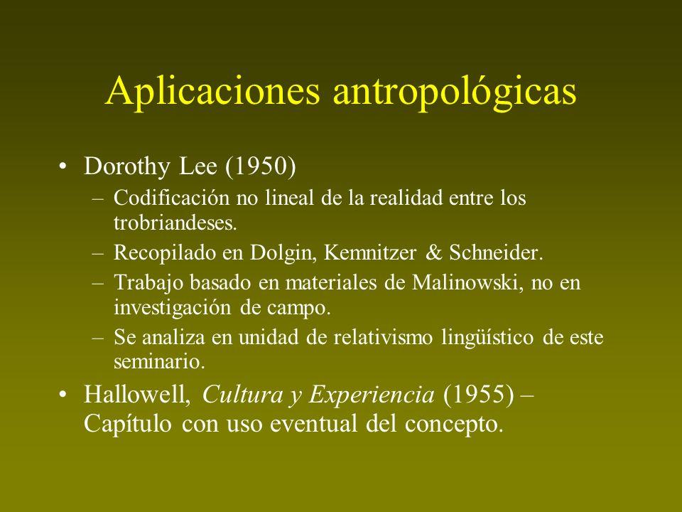 Aplicaciones antropológicas Dorothy Lee (1950) –Codificación no lineal de la realidad entre los trobriandeses. –Recopilado en Dolgin, Kemnitzer & Schn
