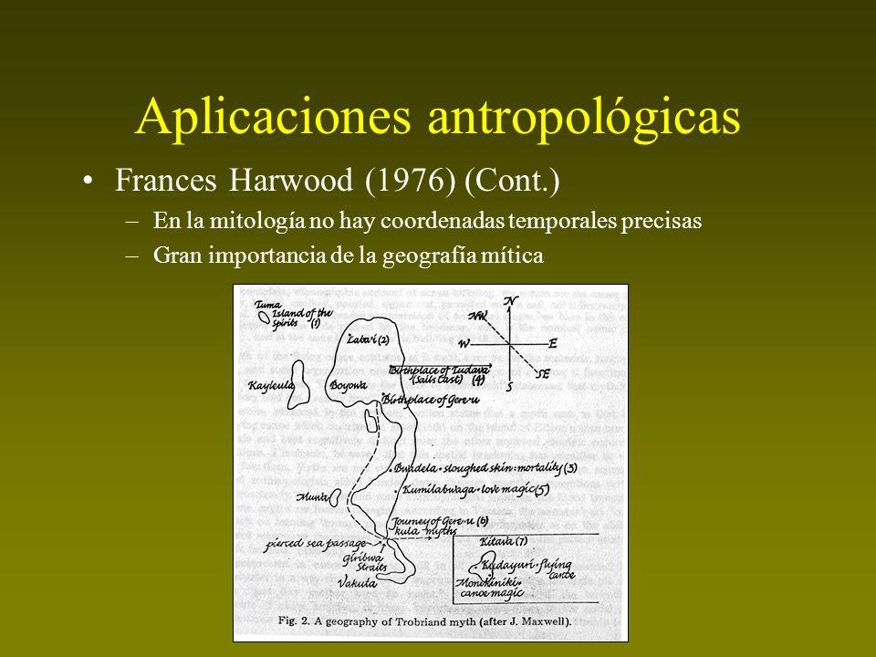 Aplicaciones antropológicas Frances Harwood (1976) (Cont.) –En la mitología no hay coordenadas temporales precisas –Gran importancia de la geografía m