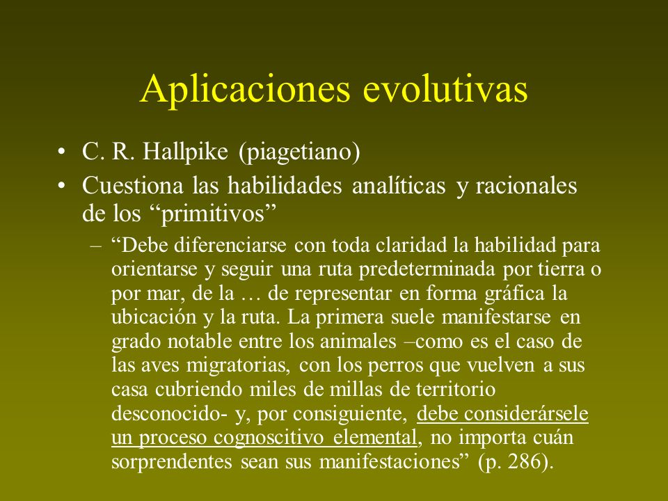 Aplicaciones evolutivas C. R. Hallpike (piagetiano) Cuestiona las habilidades analíticas y racionales de los primitivos –Debe diferenciarse con toda c