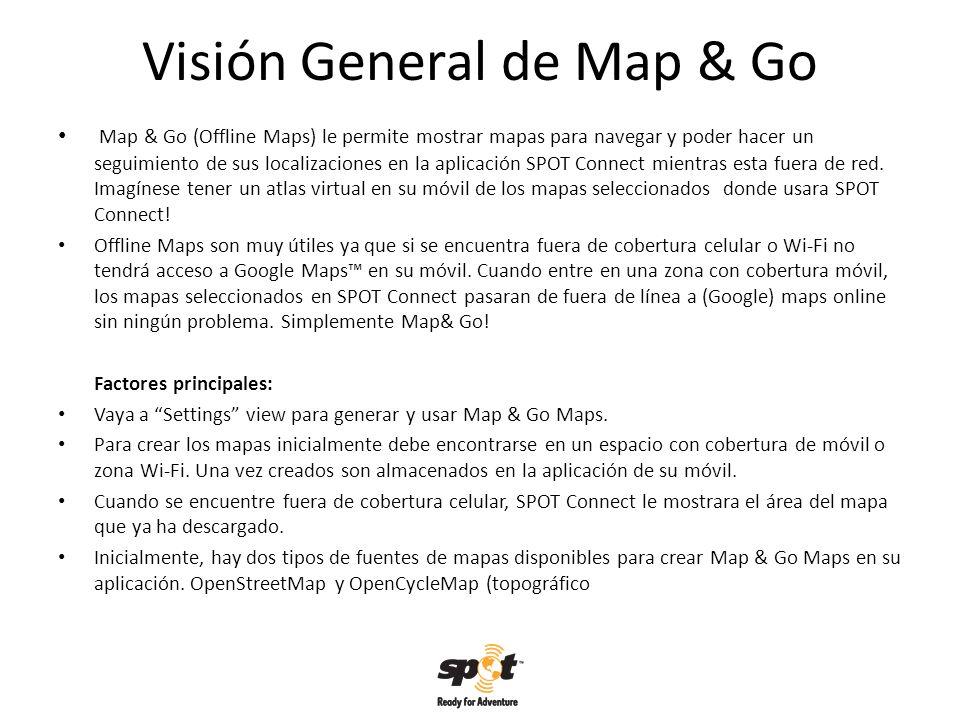 Visión General de Map & Go Map & Go (Offline Maps) le permite mostrar mapas para navegar y poder hacer un seguimiento de sus localizaciones en la aplicación SPOT Connect mientras esta fuera de red.