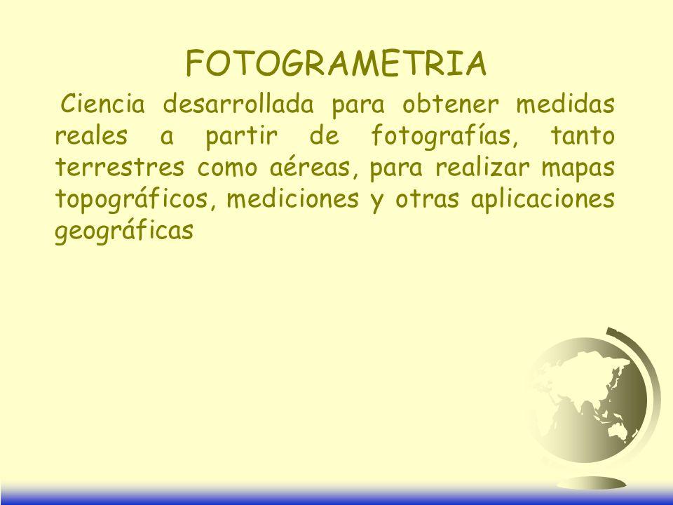 FOTOGRAMETRIA Ciencia desarrollada para obtener medidas reales a partir de fotografías, tanto terrestres como aéreas, para realizar mapas topográficos, mediciones y otras aplicaciones geográficas
