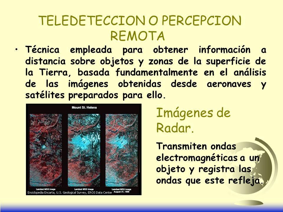 TELEDETECCION O PERCEPCION REMOTA Técnica empleada para obtener información a distancia sobre objetos y zonas de la superficie de la Tierra, basada fundamentalmente en el análisis de las imágenes obtenidas desde aeronaves y satélites preparados para ello.