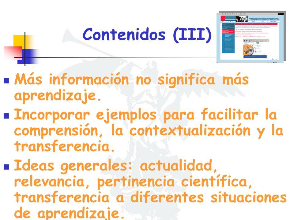 Contenidos (III) Más información no significa más aprendizaje. Incorporar ejemplos para facilitar la comprensión, la contextualización y la transferen