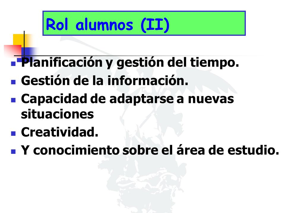 Rol alumnos (II) Planificación y gestión del tiempo. Gestión de la información. Capacidad de adaptarse a nuevas situaciones Creatividad. Y conocimient