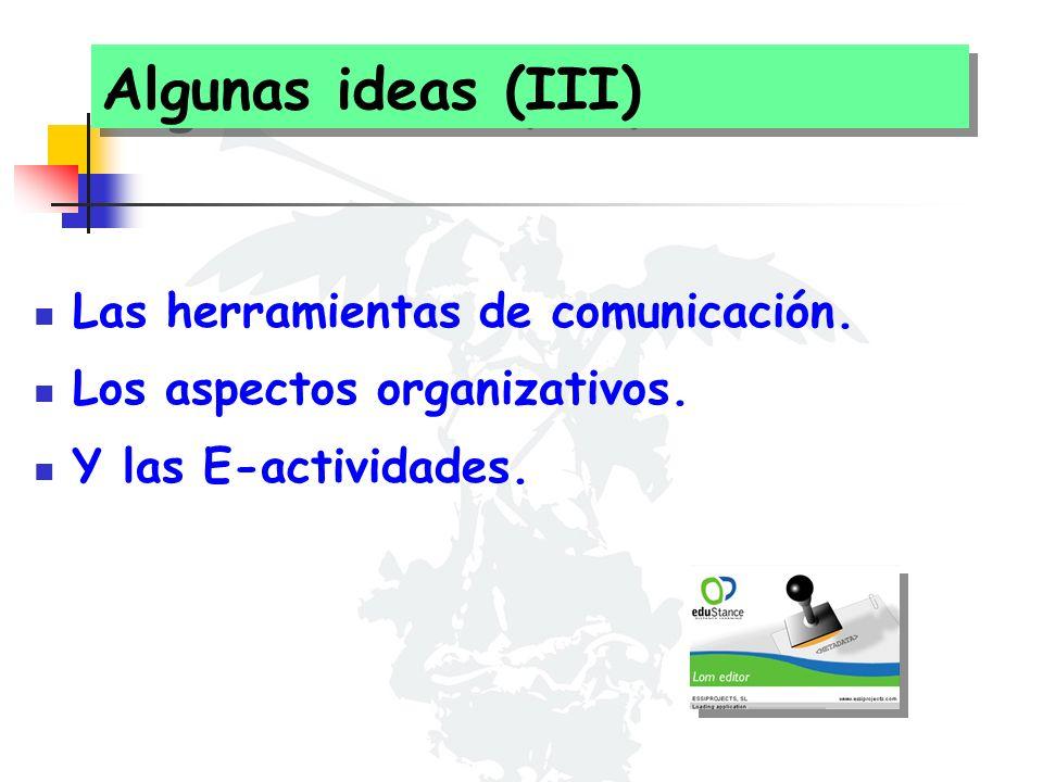 Algunas ideas (III) Las herramientas de comunicación. Los aspectos organizativos. Y las E-actividades.