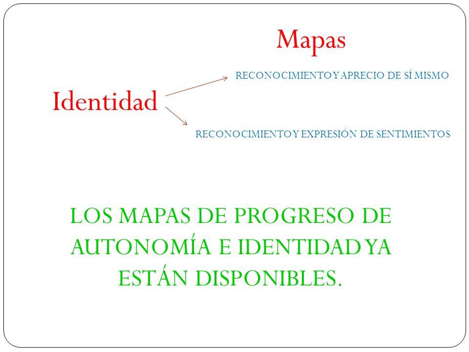 Identidad Mapas RECONOCIMIENTO Y APRECIO DE SÍ MISMO RECONOCIMIENTO Y EXPRESIÓN DE SENTIMIENTOS LOS MAPAS DE PROGRESO DE AUTONOMÍA E IDENTIDAD YA ESTÁ