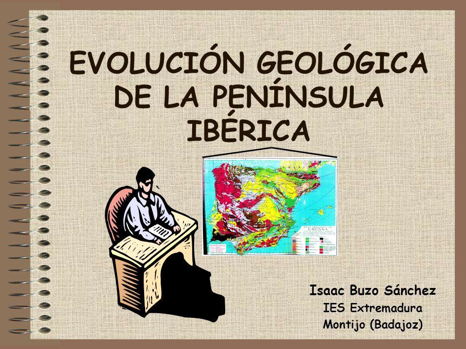 EVOLUCIÓN GEOLÓGICA DE LA PENÍNSULA IBÉRICA Isaac Buzo Sánchez IES Extremadura Montijo (Badajoz)