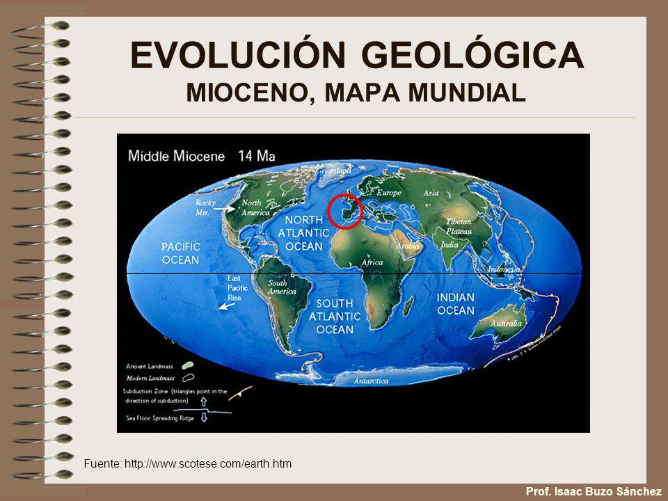 EVOLUCIÓN GEOLÓGICA MIOCENO, MAPA MUNDIAL Fuente: http://www.scotese.com/earth.htm Prof. Isaac Buzo Sánchez