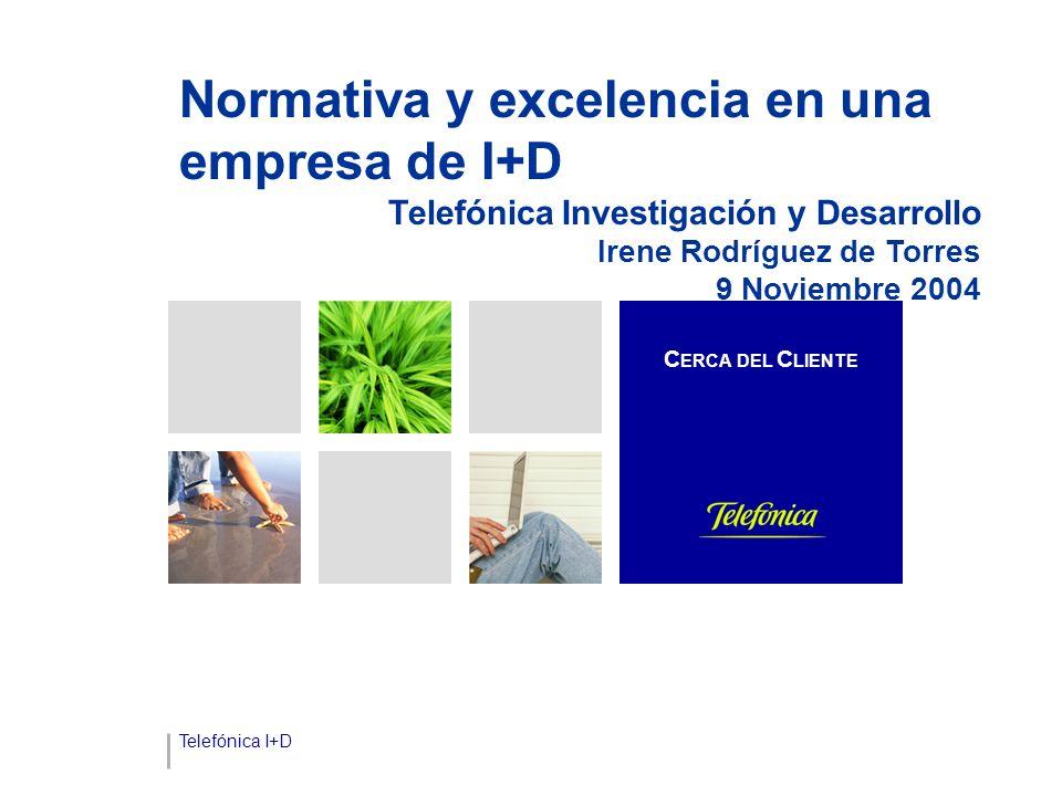Telefónica I+D Normativa y excelencia en una empresa de I+D Telefónica Investigación y Desarrollo Irene Rodríguez de Torres 9 Noviembre 2004 C ERCA DEL C LIENTE