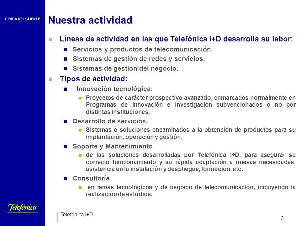 CERCA DEL CLIENTE Telefónica I+D 3 Nuestra actividad Líneas de actividad en las que Telefónica I+D desarrolla su labor: Servicios y productos de telecomunicación.