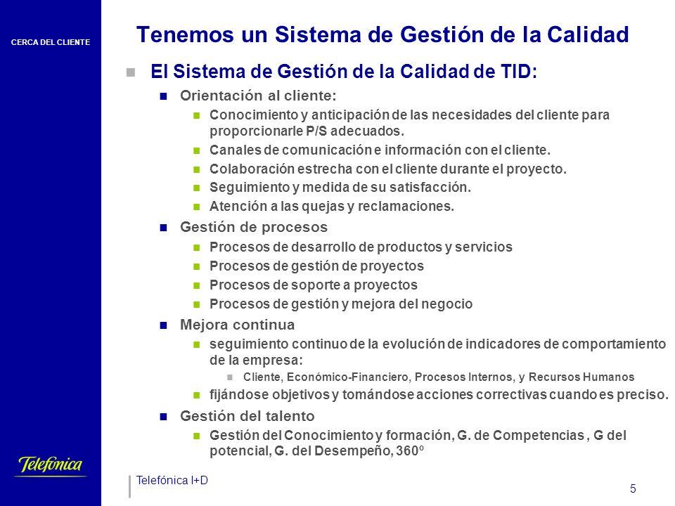 CERCA DEL CLIENTE Telefónica I+D 5 Tenemos un Sistema de Gestión de la Calidad El Sistema de Gestión de la Calidad de TID: Orientación al cliente: Conocimiento y anticipación de las necesidades del cliente para proporcionarle P/S adecuados.