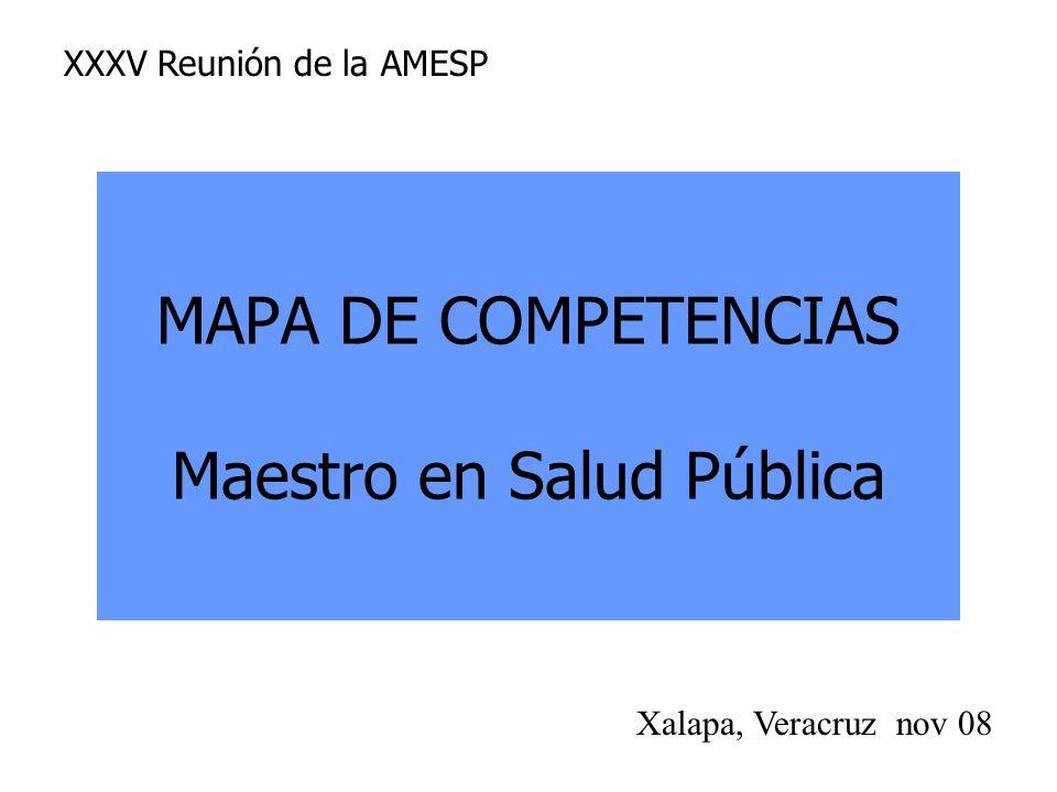 MAPA DE COMPETENCIAS Maestro en Salud Pública Xalapa, Veracruz nov 08 XXXV Reunión de la AMESP