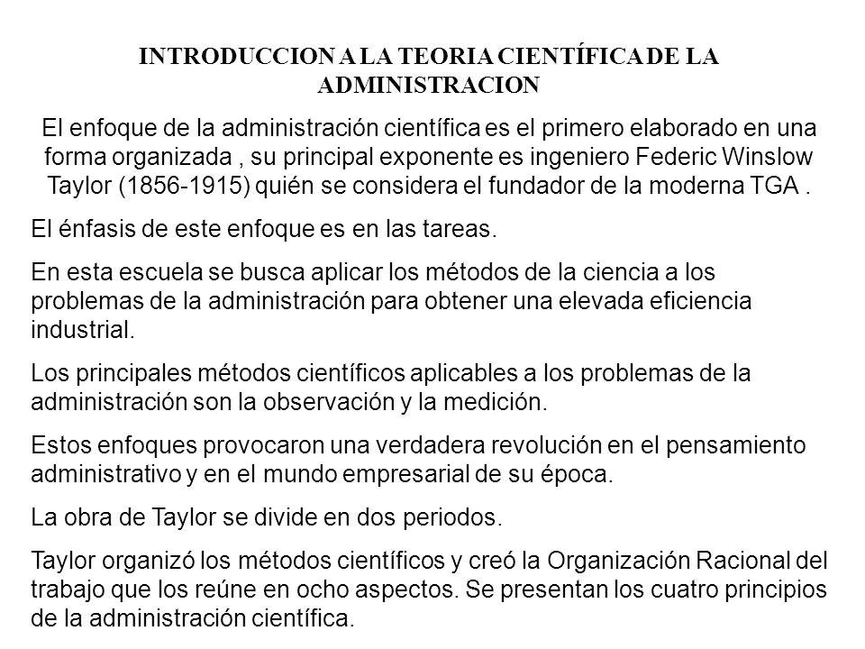 INTRODUCCION A LA TEORIA CIENTÍFICA DE LA ADMINISTRACION El enfoque de la administración científica es el primero elaborado en una forma organizada, su principal exponente es ingeniero Federic Winslow Taylor (1856-1915) quién se considera el fundador de la moderna TGA.