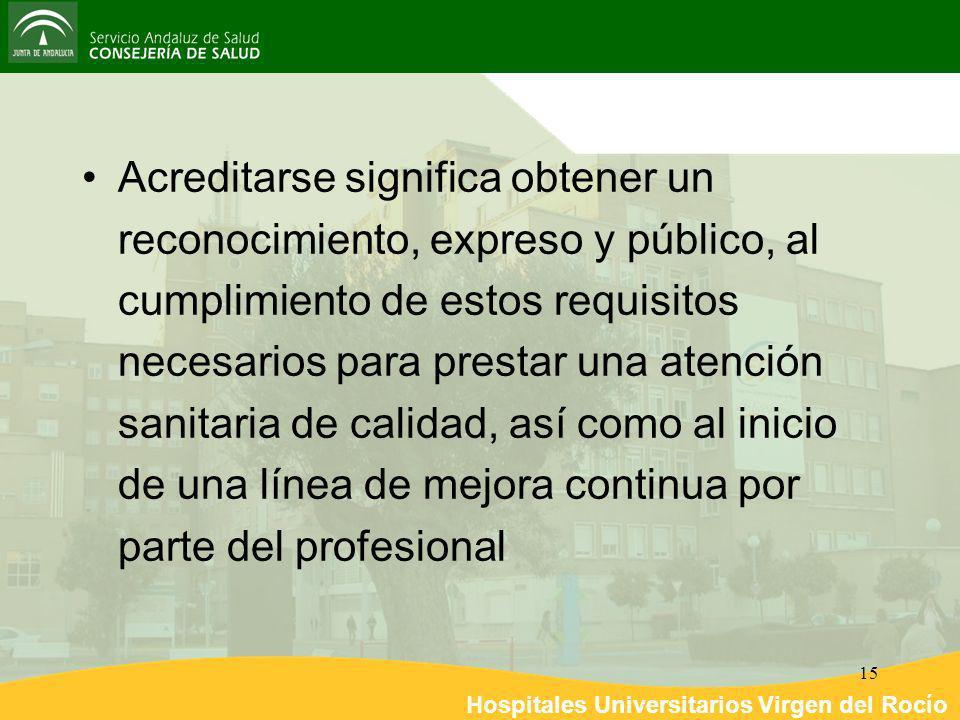 Hospitales Universitarios Virgen del Rocío 15 Acreditarse significa obtener un reconocimiento, expreso y público, al cumplimiento de estos requisitos