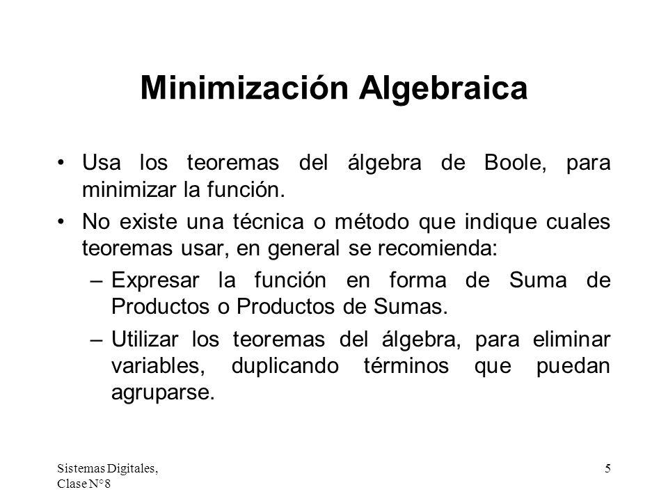 Sistemas Digitales, Clase N°8 5 Minimización Algebraica Usa los teoremas del álgebra de Boole, para minimizar la función. No existe una técnica o méto