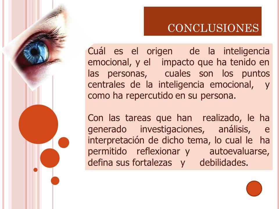CONCLUSIONES Cuál es el origen de la inteligencia emocional, y el impacto que ha tenido en las personas, cuales son los puntos centrales de la intelig