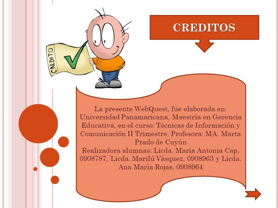 CREDITOS La presente WebQuest, fue elaborada en: Universidad Panamaricana, Maestría en Gerencia Educativa, en el curso: Técnicas de Información y Comu