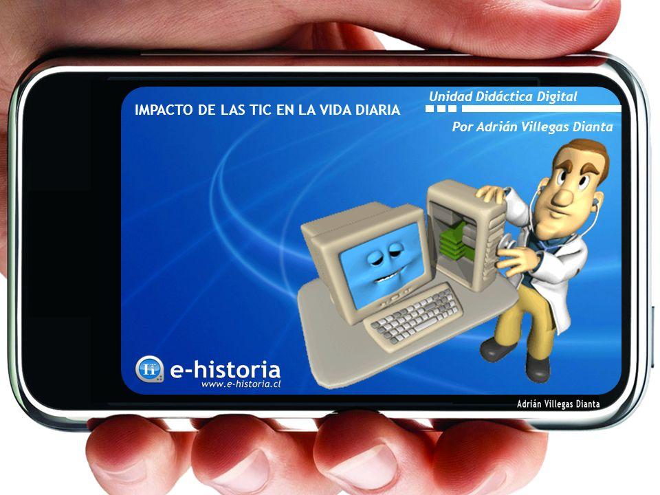 IMPACTO DE LAS TIC EN LA VIDA DIARIA Por Adrián Villegas Dianta Unidad Didáctica Digital
