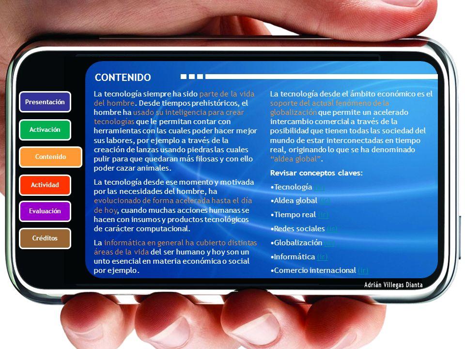 Presentación Activación Contenido Actividad Evaluación Créditos CONTENIDO La tecnología siempre ha sido parte de la vida del hombre. Desde tiempos pre