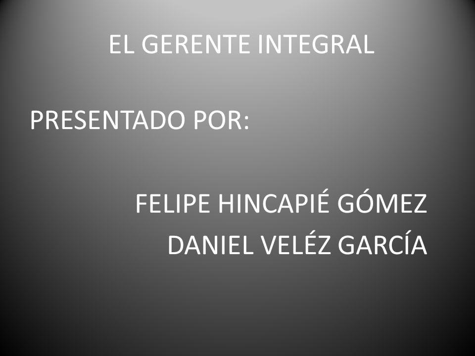 EL GERENTE INTEGRAL PRESENTADO POR: FELIPE HINCAPIÉ GÓMEZ DANIEL VELÉZ GARCÍA
