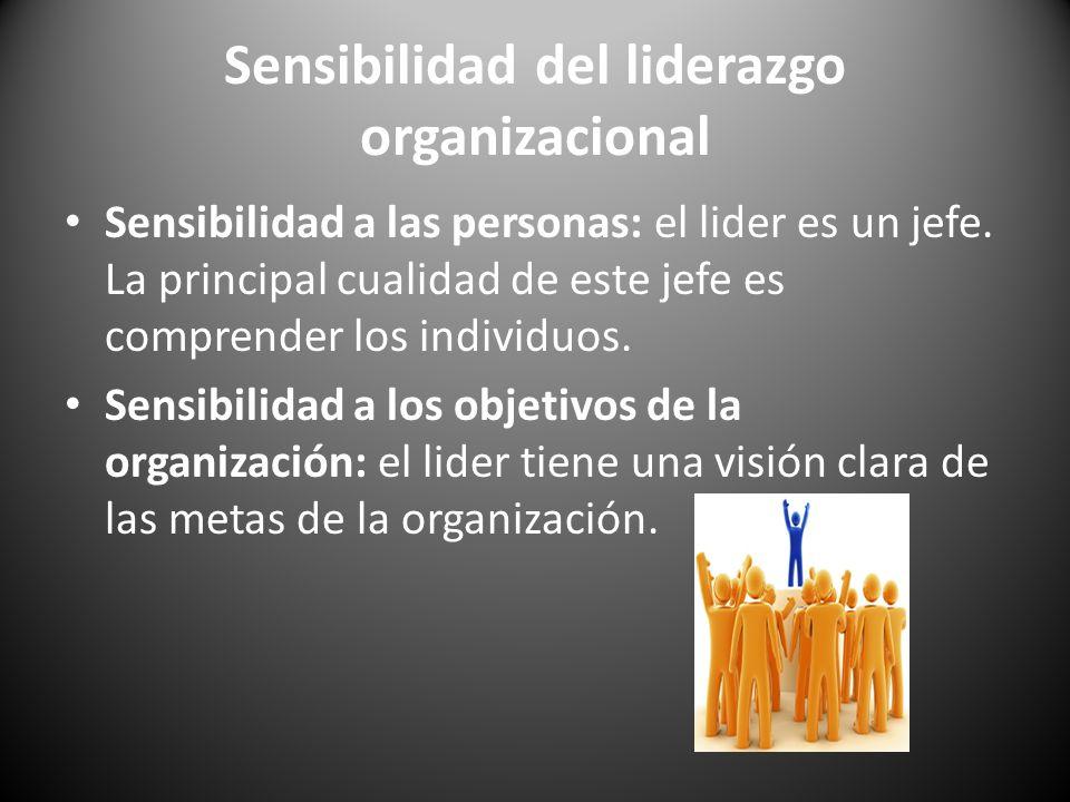 Sensibilidad del liderazgo organizacional Sensibilidad a las personas: el lider es un jefe. La principal cualidad de este jefe es comprender los indiv